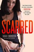 Scarred - The True Story of How I Escaped NXIVM, the Cult That Bound My Life ebook by Sarah Edmondson, Kristine Gasbarre