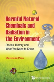 Harmful Natural Chemicals and Radiation in the Environment - Stories, History and What You Need to Know ebook by Raymond Poon