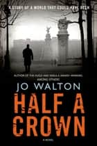 Half a Crown - A Story of a World that Could Have Been ebook by Jo Walton