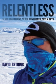 Relentless - Seven Marathons, Seven Continents, Seven Days ebook by Gething