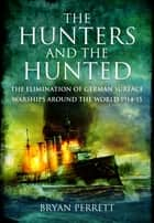 The Hunters and the Hunted - The Elimination of German Surface Warships around the World 1914-15 ebook by Perrett, Bryan