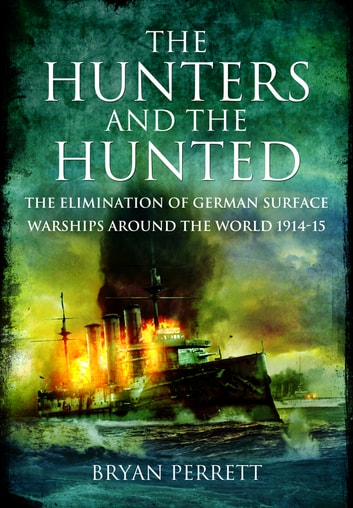 The Hunters and the Hunted: The Elimination of German Surface Warships around the World 1914-15