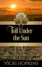 Toil Under the Sun - Leighton Family Saga, #1 ebook by Vicki Hopkins