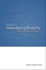 Valences of Interdisciplinarity: Theory, Practice, Pedagogy ebook by Raphael Foshay