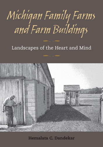 Michigan Family Farms and Farm Buildings - Landscapes of the Heart and Mind ebook by Hemalata C. Dandekar