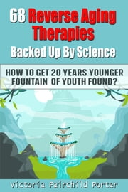 68 Reverse Aging Therapies Backed Up By Science You Probably Never Heard About. How to Get 20 Years Younger: Fountain Of Youth Found? ebook by Victoria Fairchild Porter