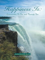 Happiness Is: Commanded To You and Through You ebook by Phyllis Kennedy Brown