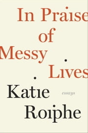 In Praise of Messy Lives: Essays ebook by Katie Roiphe