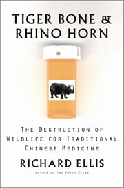 Tiger Bone & Rhino Horn - The Destruction of Wildlife for Traditional Chinese Medicine ebook by Richard Ellis
