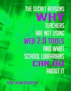 The Secret Reasons Why Teachers Are Not Using Web 2.0 Tools and What School Librarians Can Do About It ebook by Peggy Milam Creighton Ph.D.