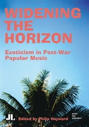 Widening the Horizon - Exoticism in Post-War Popular Music ebook by Philip Hayward