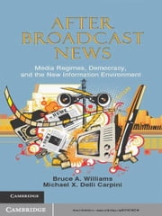 After Broadcast News - Media Regimes, Democracy, and the New Information Environment ebook by Bruce A. Williams,Michael X. Delli Carpini