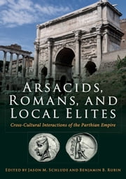 Arsacids, Romans and Local Elites - Cross-Cultural Interactions of the Parthian Empire ebook by Jason Schulde, Benjamin Reubin