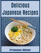 Delicious Japanese Recipes ebook by Princess Miller