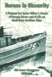 Heroes in Obscurity A Vietnam Era Junior Officer's Stories of Unsung Heroes and of Life on Small Navy Auxiliary Ships ebook by James Duermeyer