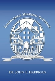 Knowledge Sharing Tutorial - Where Technology Is Advancing, Economies Challenged, and Communities Evolving, Nothing Is More Essential than the Development of Learning Resources in School and at Work ebook by Dr. John E. Harrigan