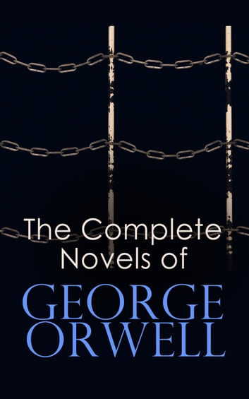 The Complete Novels of George Orwell - 1984, Animal Farm, Burmese Days, Keep the Aspidistra Flying, A Clergyman's Daughter & Coming Up for Air ebook by George Orwell