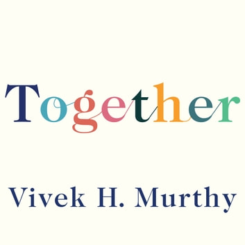 Together - Loneliness, Health and What Happens When We Find Connection audiobook by Vivek H. Murthy