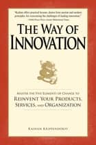 The Way of Innovation - Master the Five Elements of Change to Reinvent Your Products, Services, and Organization ebook by Kaihan Krippendorff