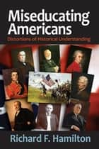 Miseducating Americans - Distortions of Historical Understanding ebook by Richard F. Hamilton