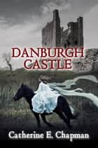 Danburgh Castle ebook by Catherine E. Chapman