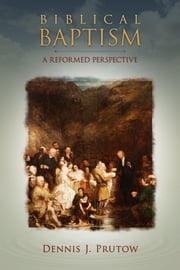 Biblical Baptism, A Reformed Perspective ebook by Dennis Prutow