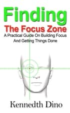Finding The Focus Zone; A Practical Guide On Building Focus And Getting Things Done ebook by Kennedth Dino
