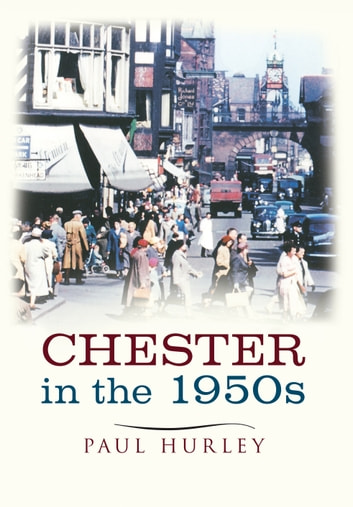 Chester in the 1950s - Ten Years that Changed a City ebook by Paul Hurley