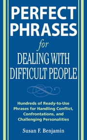 Perfect Phrases for Dealing with Difficult People: Hundreds of Ready-to-Use Phrases for Handling Conflict, Confrontations and Challenging Personalities ebook by Benjamin