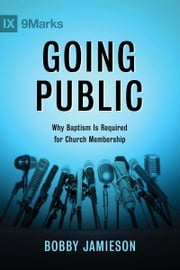 Going Public - Why Baptism Is Required for Church Membership ebook by Mr. Bobby Jamieson