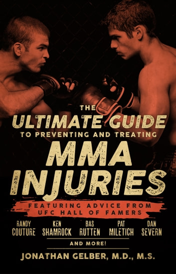 The Ultimate Guide to Preventing and Treating MMA Injuries - Featuring advice from UFC Hall of Famers Randy Couture, Ken Shamrock, Bas Rutten, Pat Miletich, Dan Severn and more! ebook by Jonathan Gelber