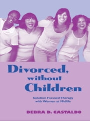 Divorced, without Children - Solution Focused Therapy with Women at Midlife ebook by Debra  D. Castaldo