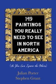 149 Paintings You Really Need to See in North America - (So You Can Ignore the Others) ebook by Julian Porter,Stephen Grant
