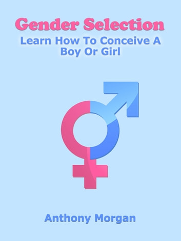 Gender Selection: Learn How To Conceive A Boy Or Girl ebook by Anthony Morgan