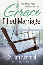 Grace Filled Marriage - The Missing Piece. The Place to Start. ebook by Dr. Tim Kimmel,Darcy Kimmel