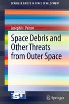 Space Debris and Other Threats from Outer Space ebook by Joseph N. Pelton