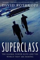 Superclass - The Global Power Elite and the World They Are Making ebook by David Rothkopf