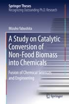 A Study on Catalytic Conversion of Non-Food Biomass into Chemicals ebook by Mizuho Yabushita