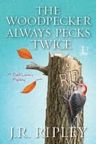 The Woodpecker Always Pecks Twice ebook by J.R. Ripley