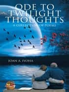 Ode to Twilight Thoughts - A Collection of Poems eBook by Joan A. Iyoha