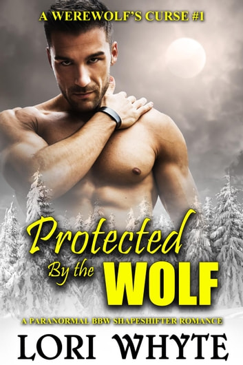 Protected By the Wolf - A Werewolf's Curse, #1 ebook by Lori Whyte