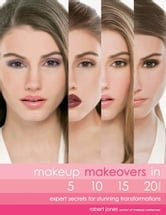 Makeup Makeovers in 5, 10, 15, and 20 Minutes: Expert Secrets for Stunning Transformations ebook by Robert Jones