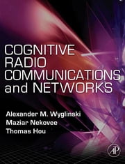 Cognitive Radio Communications and Networks - Principles and Practice ebook by Alexander M. Wyglinski,Maziar Nekovee,Thomas Hou