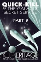 Quick-Kill And The Galactic Secret Service (Part Two) ebook by K.J. Heritage
