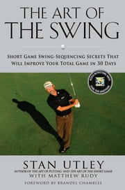 The Art of the Swing - Short Game Swing Sequencing Secrets That Will Improve Your Total Game in 30 Days ebook by Stan Utley,Matthew Rudy