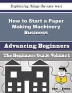 How to Start a Paper Making Machinery Business (Beginners Guide) ebook by Gilberte Delgadillo
