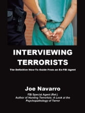 Interviewing Terrorists: The Definitive How-to Guide From An Ex-FBI Special Agent ebook by Joe Navarro