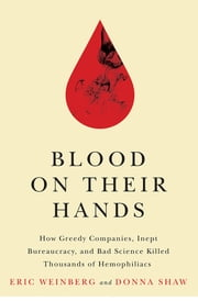Blood on Their Hands - How Greedy Companies, Inept Bureaucracy, and Bad Science Killed Thousands of Hemophiliacs ebook by Donna Shaw, Eric Weinberg