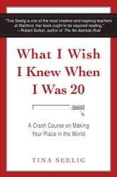 What I Wish I Knew When I Was 20 - A Crash Course on Making Your Place in the World ebook by Tina Seelig