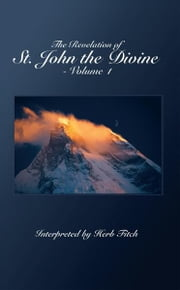 The Revelation of St. John the Divine - Volume 1 - Interpreted by Herb Fitch ebook by Transcribed by Bill Skiles
